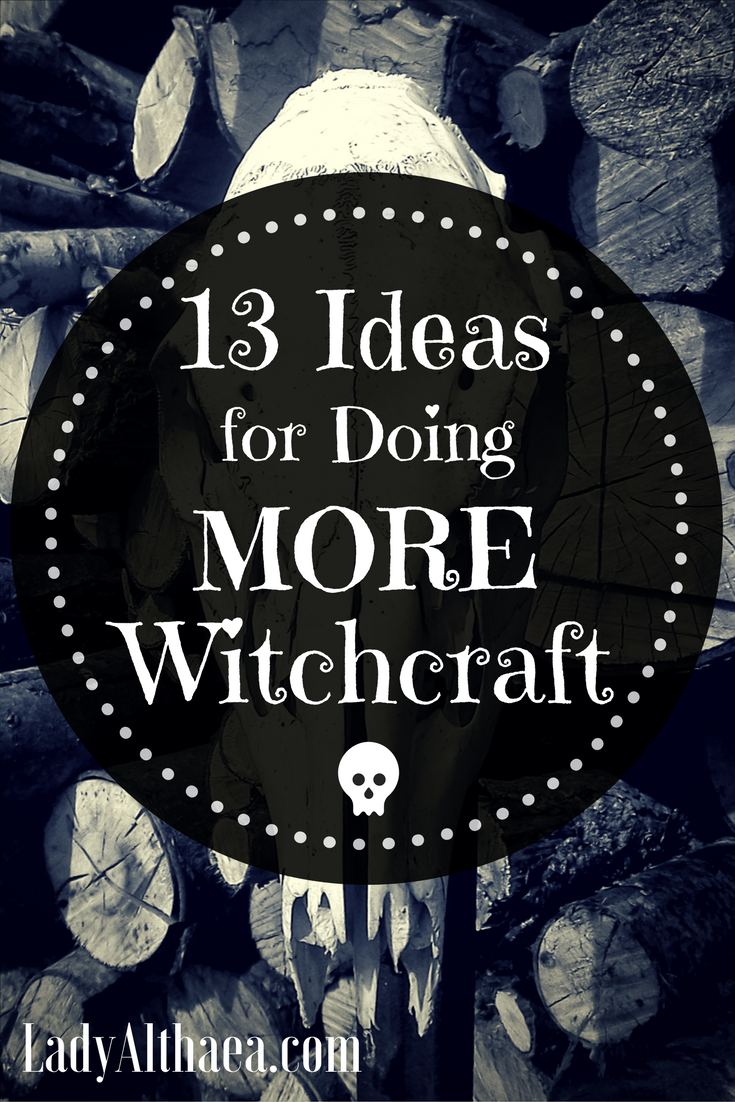 13 Ideas for Doing More Witchcraft - Lady Althaea